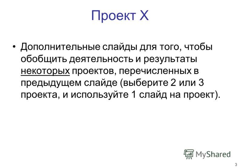 3 Проект X Дополнительные слайды для того, чтобы обобщить деятельность и результаты некоторых проектов, перечисленных в предыдущем слайде (выберите 2 или 3 проекта, и используйте 1 слайд на проект).