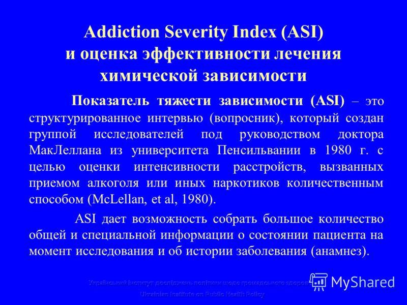 Addiction Severity Index (ASI) и оценка эффективности лечения химической зависимости Показатель тяжести зависимости (ASI) – это структурированное интервью (вопросник), который создан группой исследователей под руководством доктора МакЛеллана из униве