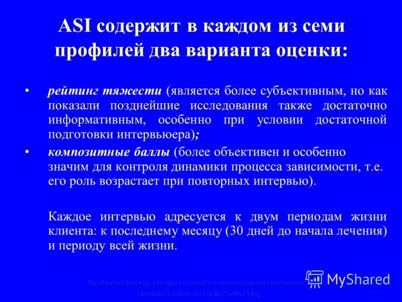 ASI содержит в каждом из семи профилей два варианта оценки: рейтинг тяжести (является более субъективным, но как показали позднейшие исследования также достаточно информативным, особенно при условии достаточной подготовки интервьюера); композитные ба