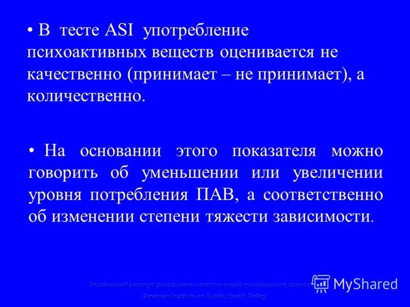 В тесте ASI употребление психоактивных веществ оценивается не качественно (принимает – не принимает), а количественно. На основании этого показателя можно говорить об уменьшении или увеличении уровня потребления ПАВ, а соответственно об изменении сте