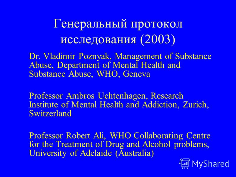 Генеральный протокол исследования (2003) Dr. Vladimir Poznyak, Management of Substance Abuse, Department of Mental Health and Substance Abuse, WHO, Geneva Professor Ambros Uchtenhagen, Research Institute of Mental Health and Addiction, Zurich, Switze