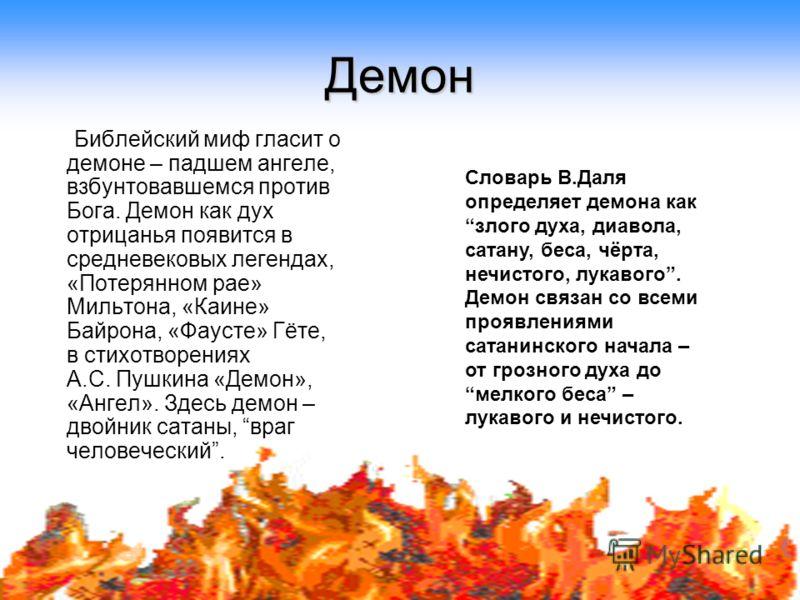 Демон Библейский миф гласит о демоне – падшем ангеле, взбунтовавшемся против Бога. Демон как дух отрицанья появится в средневековых легендах, «Потерянном рае» Мильтона, «Каине» Байрона, «Фаусте» Гёте, в стихотворениях А.С. Пушкина «Демон», «Ангел». З