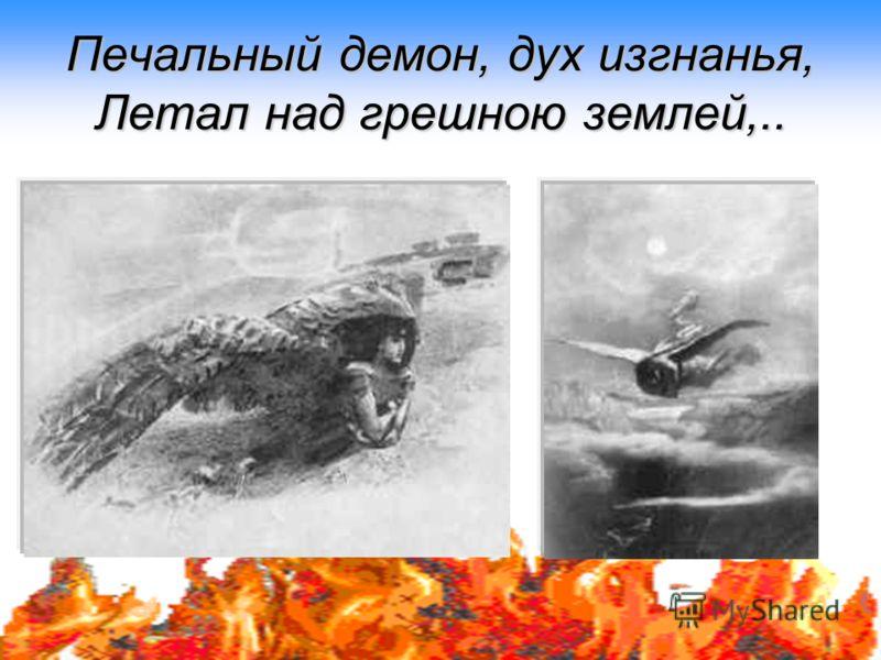 Печальный демон, дух изгнанья, Летал над грешною землей,..