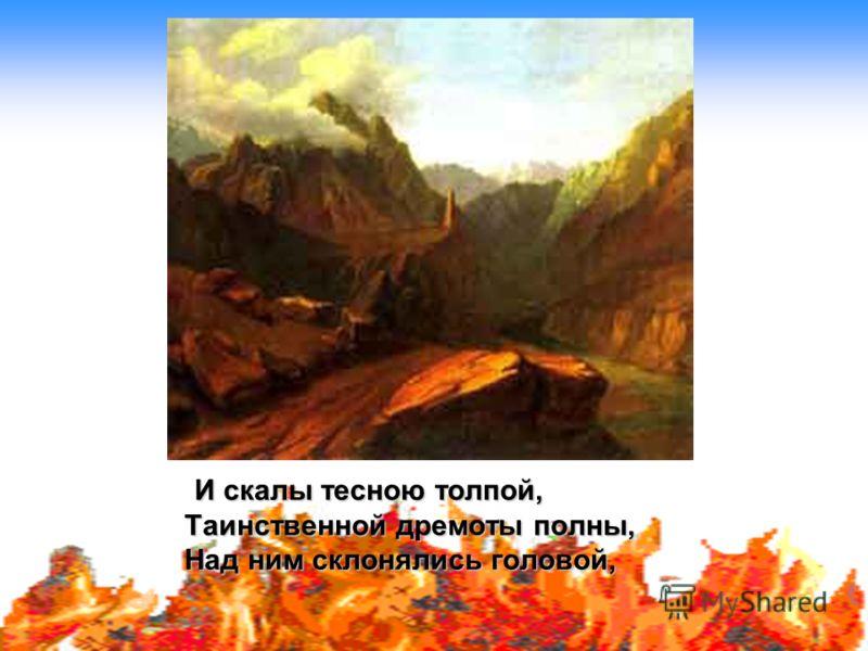 И скалы тесною толпой, Таинственной дремоты полны, Над ним склонялись головой,