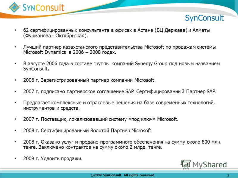 ©2009 SynConsult. All rights reserved. 2 SynConsult 62 сертифицированных консультанта в офисах в Астане (БЦ Держава) и Алматы (Фурманова - Октябрьская). Лучший партнер казахстанского представительства Microsoft по продажам системы Microsoft Dynamics