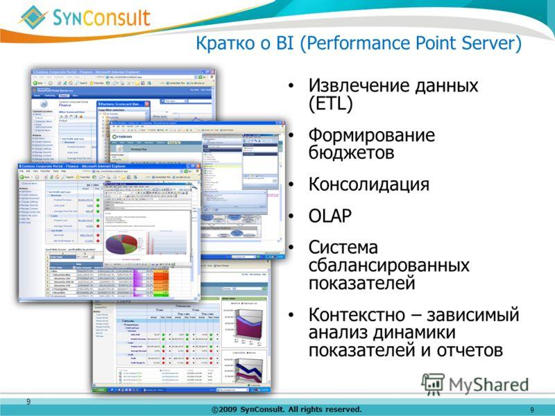 ©2009 SynConsult. All rights reserved. 9 Кратко о BI (Performance Point Server) 9 Извлечение данных (ETL) Формирование бюджетов Консолидация OLAP Система сбалансированных показателей Контекстно – зависимый анализ динамики показателей и отчетов