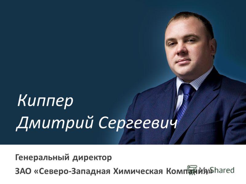 Киппер Дмитрий Сергеевич Генеральный директор ЗАО «Северо-Западная Химическая Компания»