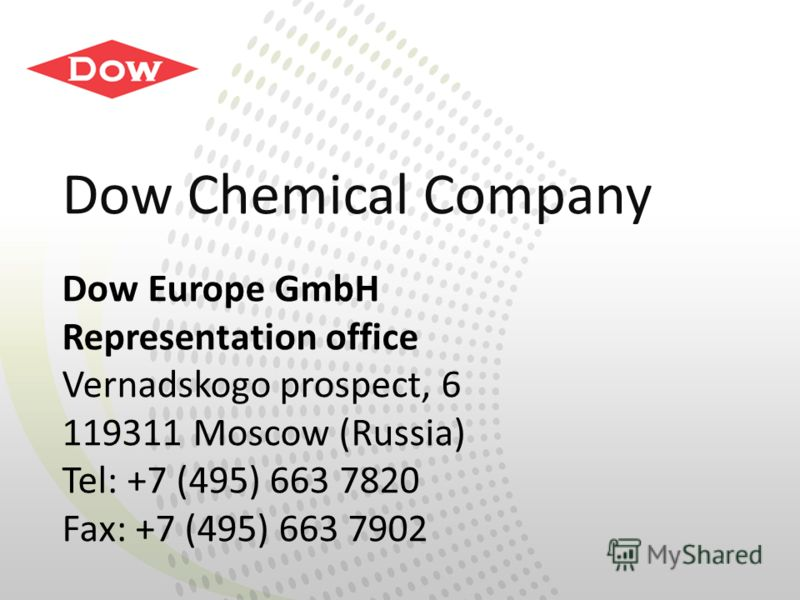 Dow Chemical Company Dow Europe GmbH Representation office Vernadskogo prospect, 6 119311 Moscow (Russia) Tel: +7 (495) 663 7820 Fax: +7 (495) 663 7902