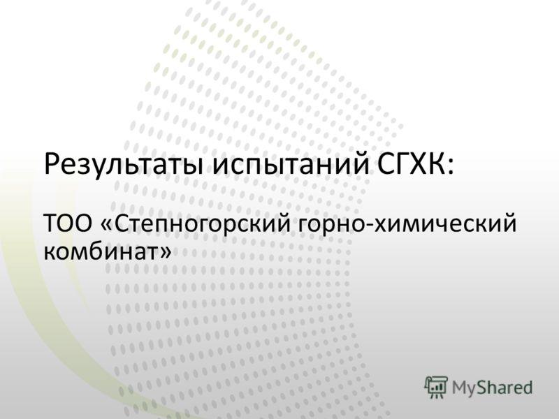 Результаты испытаний СГХК: ТОО «Степногорский горно-химический комбинат»