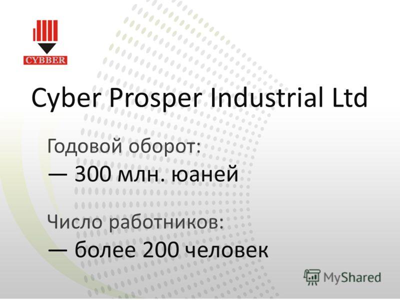 Cyber Prosper Industrial Ltd Годовой оборот: 300 млн. юаней Число работников: более 200 человек