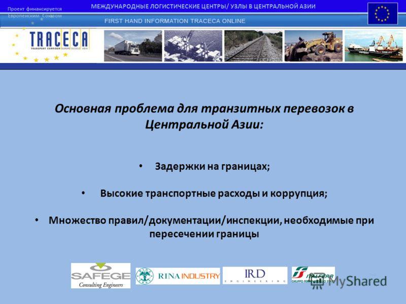 МЕЖДУНАРОДНЫЕ ЛОГИСТИЧЕСКИЕ ЦЕНТРЫ/ УЗЛЫ В ЦЕНТРАЛЬНОЙ АЗИИ Проект финансируется Европейским Союзом Основная проблема для транзитных перевозок в Центральной Азии: Задержки на границах; Высокие транспортные расходы и коррупция; Множество правил/докуме