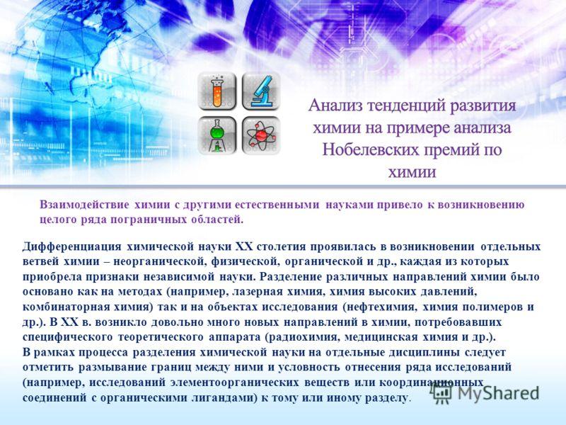 Взаимодействие химии с другими естественными науками привело к возникновению целого ряда пограничных областей. Дифференциация химической науки XX столетия проявилась в возникновении отдельных ветвей химии – неорганической, физической, органической и