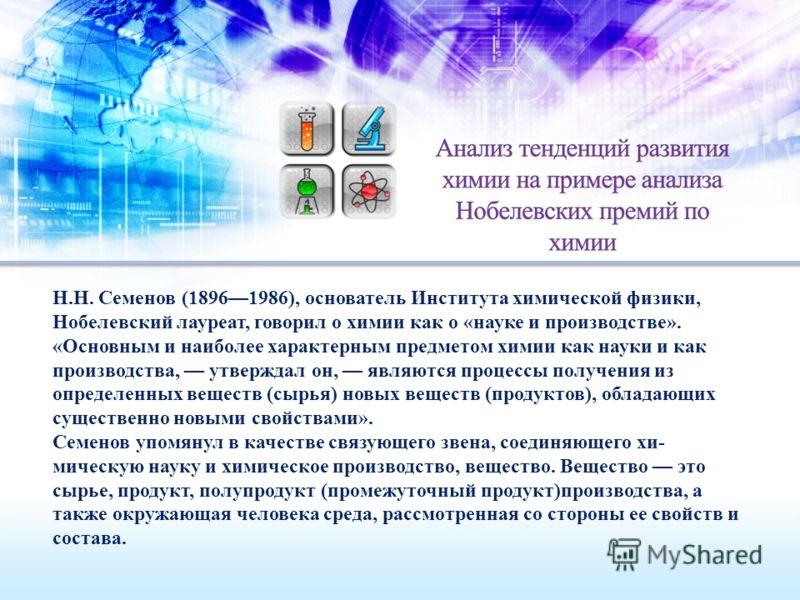 Н.Н. Семенов (18961986), основатель Института химической физики, Нобелевский лауреат, говорил о химии как о «науке и производстве». «Основным и наиболее характерным предметом химии как науки и как производства, утверждал он, являются процессы получ