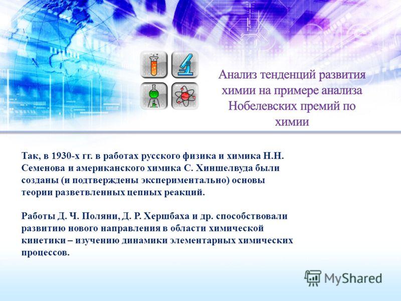 Так, в 1930-х гг. в работах русского физика и химика Н.Н. Семенова и американского химика С. Хиншелвуда были созданы (и подтверждены экспериментально) основы теории разветвленных цепных реакций. Работы Д. Ч. Поляни, Д. Р. Хершбаха и др. способствовал