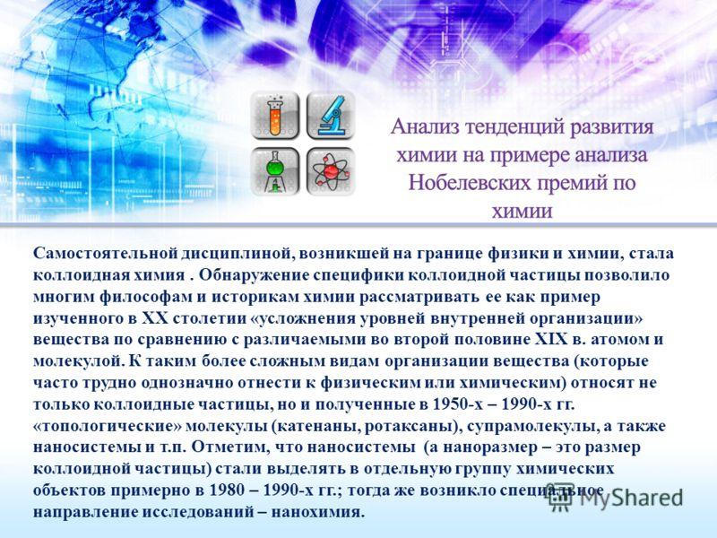 Самостоятельной дисциплиной, возникшей на границе физики и химии, стала коллоидная химия. Обнаружение специфики коллоидной частицы позволило многим философам и историкам химии рассматривать ее как пример изученного в XX столетии «усложнения уровней в
