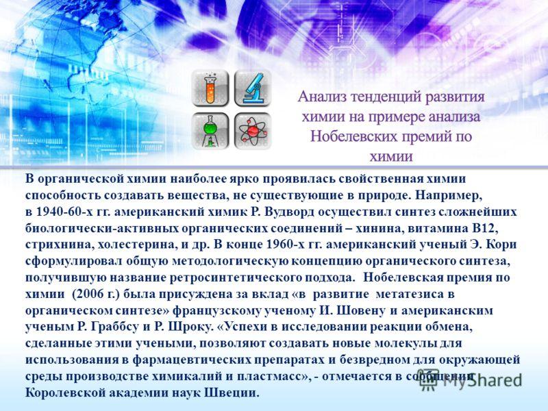 В органической химии наиболее ярко проявилась свойственная химии способность создавать вещества, не существующие в природе. Например, в 1940-60-х гг. американский химик Р. Вудворд осуществил синтез сложнейших биологически-активных органических соедин