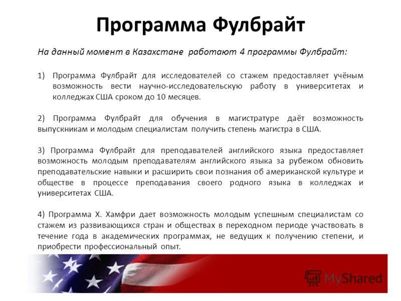 Программа Фулбрайт На данный момент в Казахстане работают 4 программы Фулбрайт: 1)Программа Фулбрайт для исследователей со стажем предоставляет учёным возможность вести научно-исследовательскую работу в университетах и колледжах США сроком до 10 меся