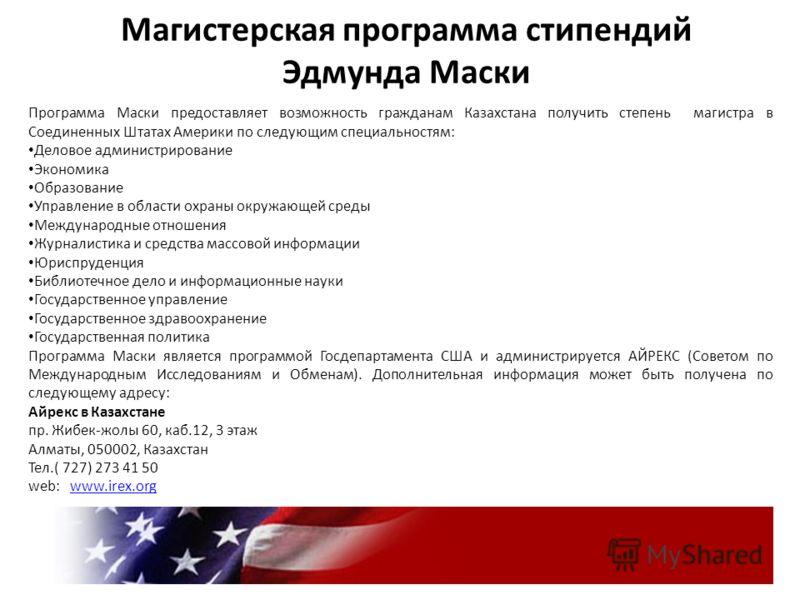 Магистерская программа стипендий Эдмунда Маски Программа Маски предоставляет возможность гражданам Казахстана получить степень магистра в Соединенных Штатах Америки по следующим специальностям: Деловое администрирование Экономика Образование Управлен
