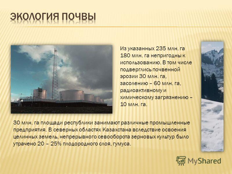 Из указанных 235 млн. га 180 млн. га непригодны к использованию. В том числе подверглись почвенной эрозии 30 млн. га, засолению – 60 млн. га, радиоактивному и химическому загрязнению – 10 млн. га. 30 млн. га площади республики занимают различные пром