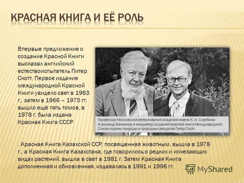 Впервые предложение о создание Красной Книги высказал английский естествоиспытатель Питер Скотт. Первое издание международной Красной Книги увидело свет в 1963 г., затем в 1966 – 1975 гг. вышло ещё пять томов, в 1978 г. была издана Красная Книга СССР