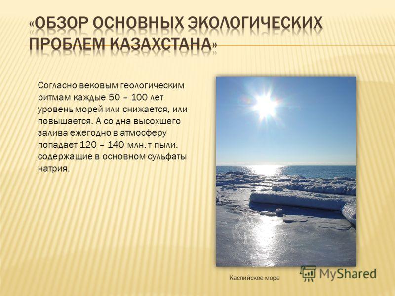 Согласно вековым геологическим ритмам каждые 50 – 100 лет уровень морей или снижается, или повышается. А со дна высохшего залива ежегодно в атмосферу попадает 120 – 140 млн. т пыли, содержащие в основном сульфаты натрия. Каспийское море