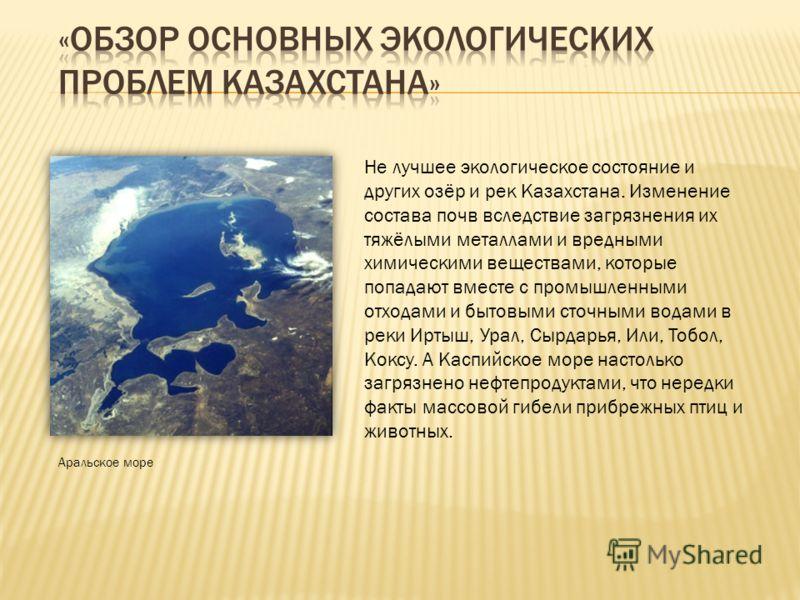 Аральское море Не лучшее экологическое состояние и других озёр и рек Казахстана. Изменение состава почв вследствие загрязнения их тяжёлыми металлами и вредными химическими веществами, которые попадают вместе с промышленными отходами и бытовыми сточны