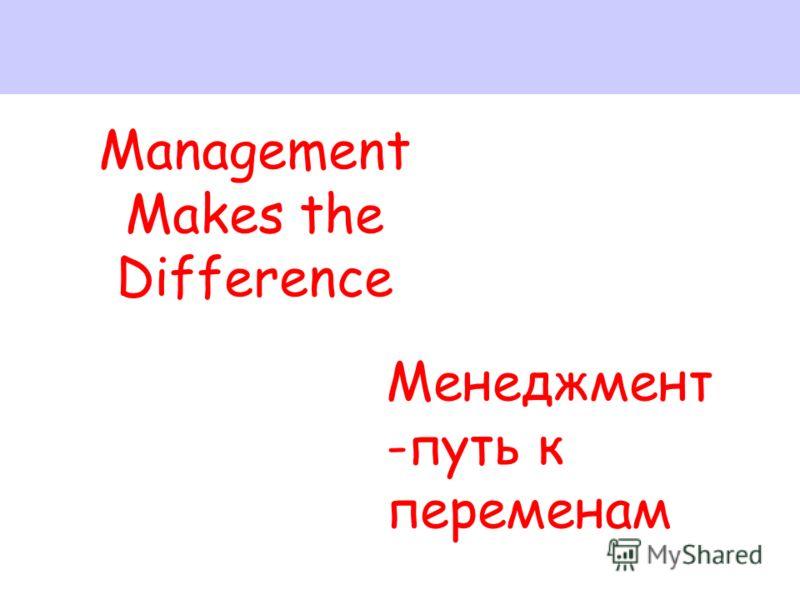 Management Makes the Difference Менеджмент -путь к переменам