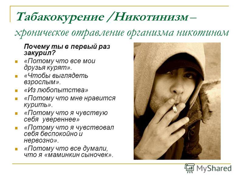 Табакокурение /Никотинизм – хроническое отравление организма никотином Почему ты в первый раз закурил? «Потому что все мои друзья курят». «Чтобы выглядеть взрослым». «Из любопытства» «Потому что мне нравится курить». «Потому что я чувствую себя увере
