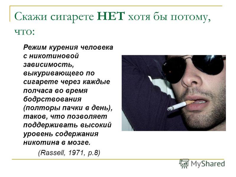 Скажи сигарете НЕТ хотя бы потому, что: Режим курения человека с никотиновой зависимость, выкуривающего по сигарете через каждые полчаса во время бодрствования (полторы пачки в день), таков, что позволяет поддерживать высокий уровень содержания никот