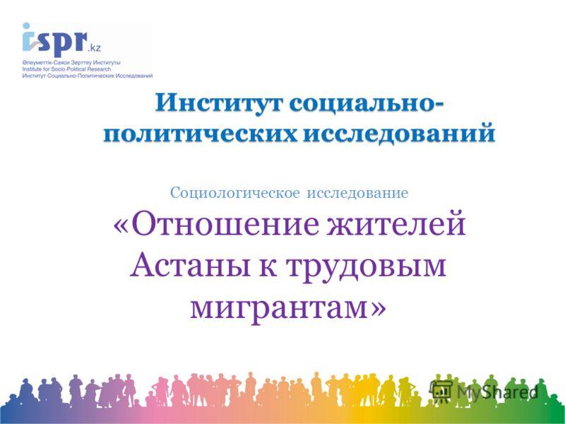 Институт социально- политических исследований Социологическое исследование «Отношение жителей Астаны к трудовым мигрантам»
