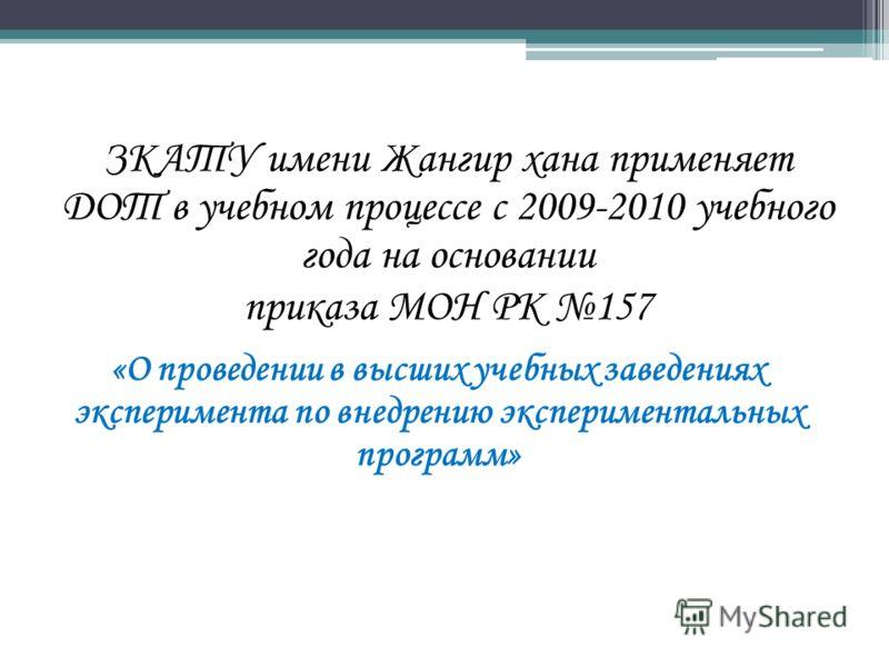 ЗКАТУ имени Жангир хана применяет ДОТ в учебном процессе с 2009-2010 учебного года на основании приказа МОН РК 157 «О проведении в высших учебных заведениях эксперимента по внедрению экспериментальных программ»