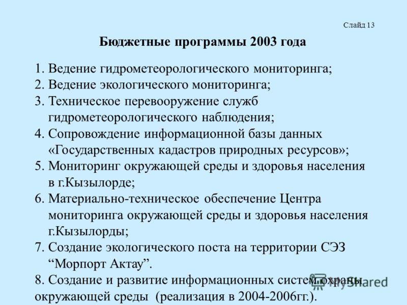 Слайд 13 Бюджетные программы 2003 года 1. Ведение гидрометеорологического мониторинга; 2. Ведение экологического мониторинга; 3. Техническое перевооружение служб гидрометеорологического наблюдения; 4. Сопровождение информационной базы данных «Государ