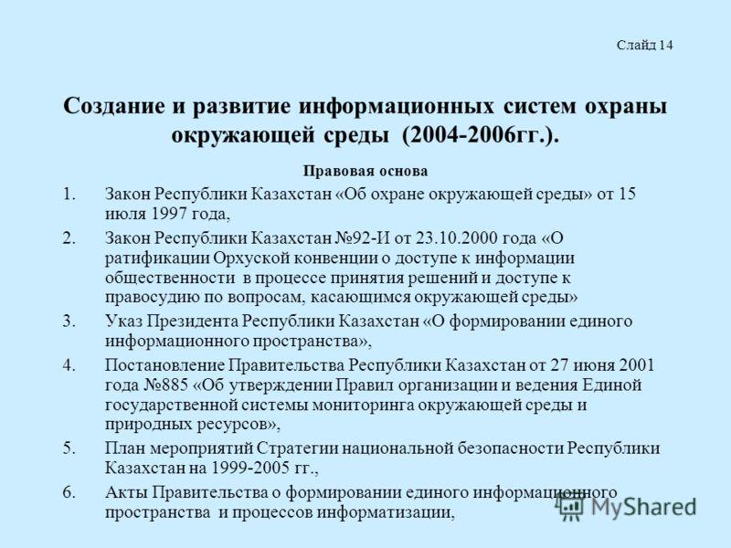 Создание и развитие информационных систем охраны окружающей среды (2004-2006гг.). Правовая основа 1.Закон Республики Казахстан «Об охране окружающей среды» от 15 июля 1997 года, 2.Закон Республики Казахстан 92-И от 23.10.2000 года «О ратификации Орху