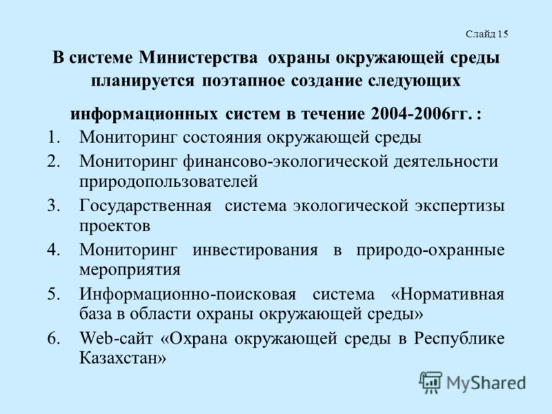 В системе Министерства охраны окружающей среды планируется поэтапное создание следующих информационных систем в течение 2004-2006гг. : 1.Мониторинг состояния окружающей среды 2.Мониторинг финансово-экологической деятельности природопользователей 3.Го