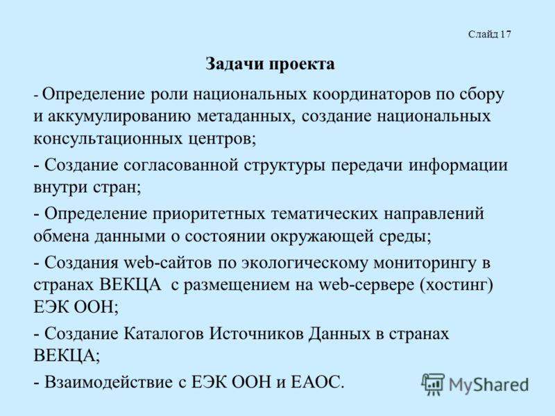 Задачи проекта - Определение роли национальных координаторов по сбору и аккумулированию метаданных, создание национальных консультационных центров; - Создание согласованной структуры передачи информации внутри стран; - Определение приоритетных темати