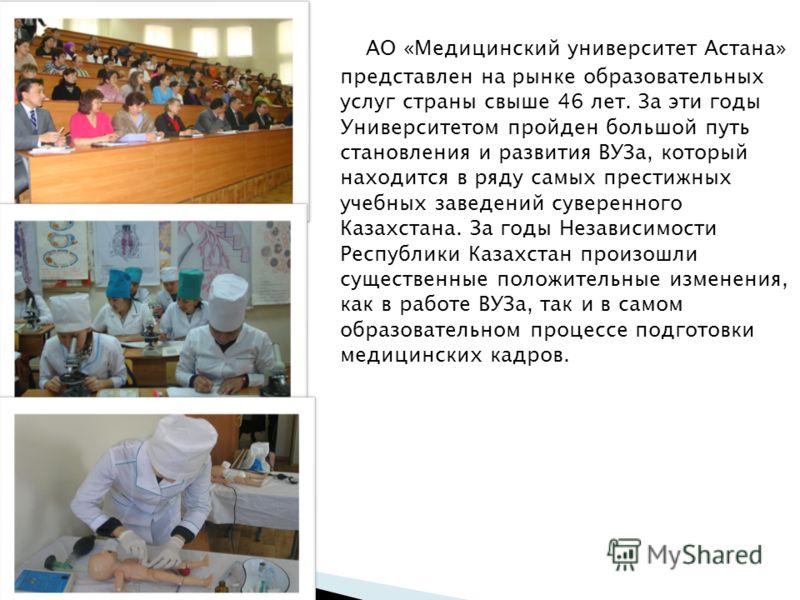 АО «Медицинский университет Астана» представлен на рынке образовательных услуг страны свыше 46 лет. За эти годы Университетом пройден большой путь становления и развития ВУЗа, который находится в ряду самых престижных учебных заведений суверенного Ка