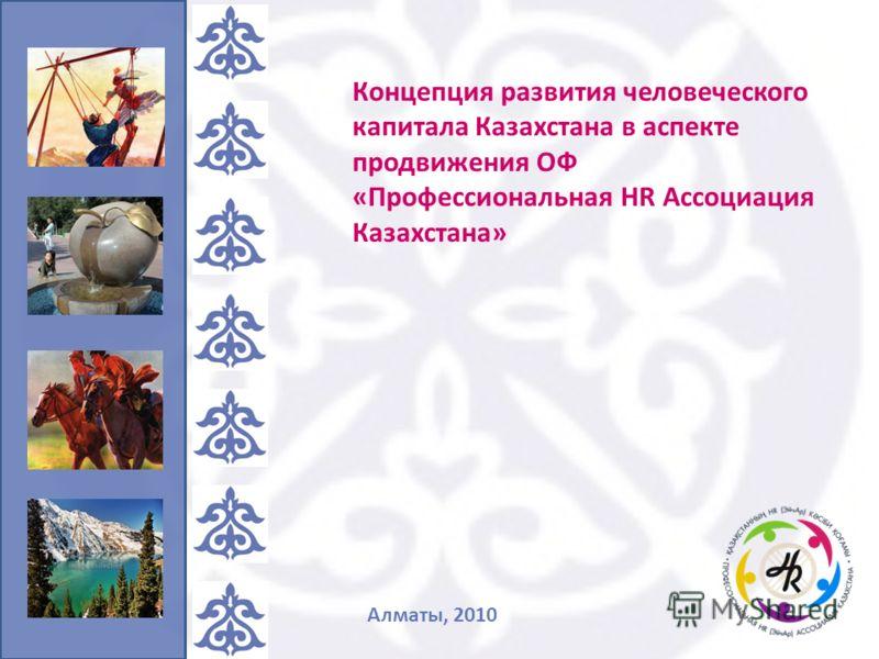 Концепция развития человеческого капитала Казахстана в аспекте продвижения ОФ «Профессиональная HR Ассоциация Казахстана» Алматы, 2010