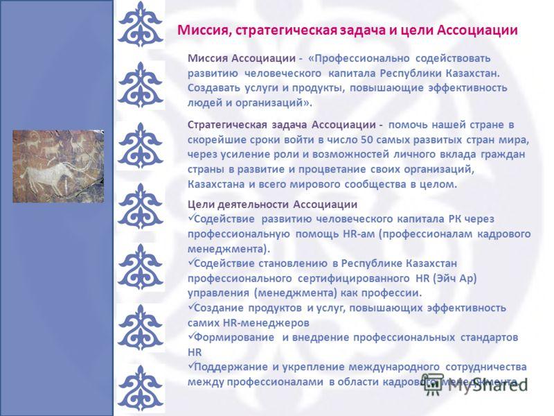 Миссия Ассоциации - «Профессионально содействовать развитию человеческого капитала Республики Казахстан. Создавать услуги и продукты, повышающие эффективность людей и организаций». Стратегическая задача Ассоциации - помочь нашей стране в скорейшие ср