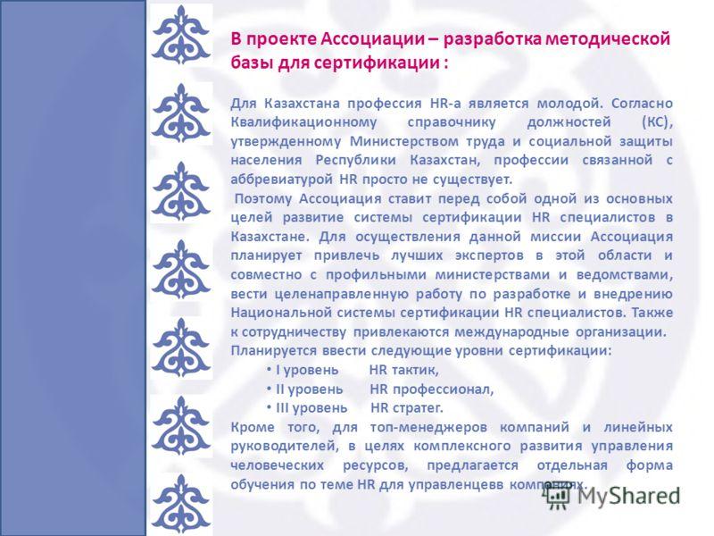 В проекте Ассоциации – разработка методической базы для сертификации : Для Казахстана профессия HR-а является молодой. Согласно Квалификационному справочнику должностей (КС), утвержденному Министерством труда и социальной защиты населения Республики