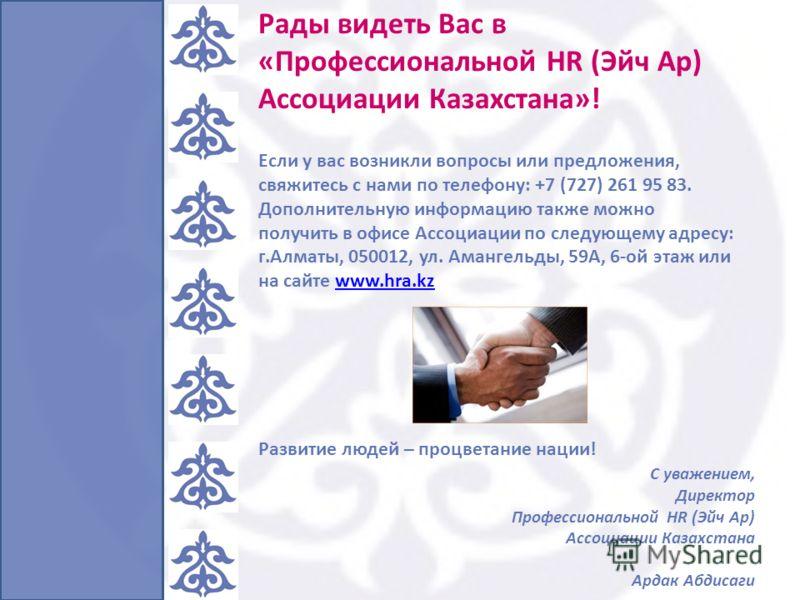 Рады видеть Вас в «Профессиональной HR (Эйч Ар) Ассоциации Казахстана»! Если у вас возникли вопросы или предложения, свяжитесь с нами по телефону: +7 (727) 261 95 83. Дополнительную информацию также можно получить в офисе Ассоциации по следующему адр