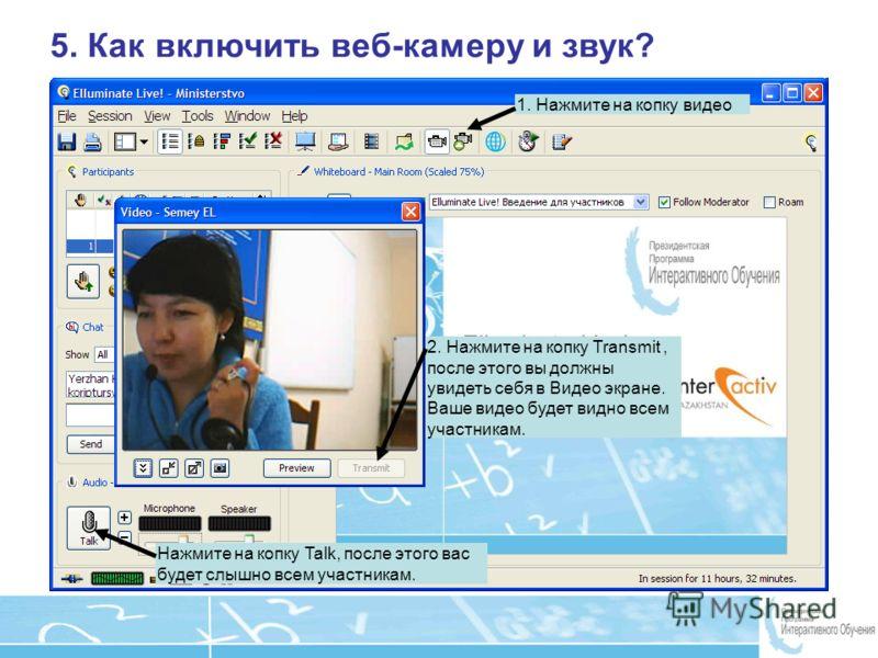 Page 17 5. Как включить веб-камеру и звук? 1. Нажмите на копку видео 2. Нажмите на копку Transmit, после этого вы должны увидеть себя в Видео экране. Ваше видео будет видно всем участникам. Нажмите на копку Talk, после этого вас будет слышно всем уча