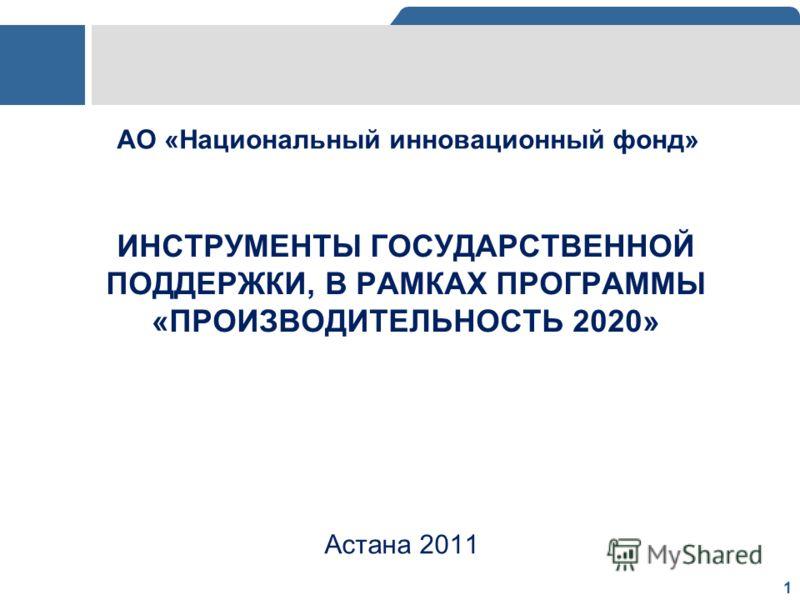 1 ИНСТРУМЕНТЫ ГОСУДАРСТВЕННОЙ ПОДДЕРЖКИ, В РАМКАХ ПРОГРАММЫ «ПРОИЗВОДИТЕЛЬНОСТЬ 2020» Астана 2011 АО «Национальный инновационный фонд»