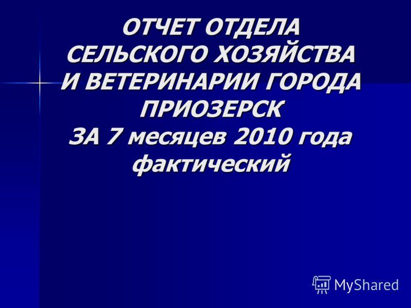 ОТЧЕТ ОТДЕЛА СЕЛЬСКОГО ХОЗЯЙСТВА И ВЕТЕРИНАРИИ ГОРОДА ПРИОЗЕРСК ЗА 7 месяцев 2010 года фактический
