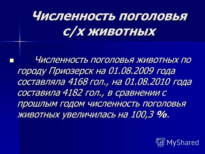 Численность поголовья с/х животных Численность поголовья животных по городу Приозерск на 01.08.2009 года составляла 4168 гол., на 01.08.2010 года составила 4182 гол., в сравнении с прошлым годом численность поголовья животных увеличилась на 100,3 %.