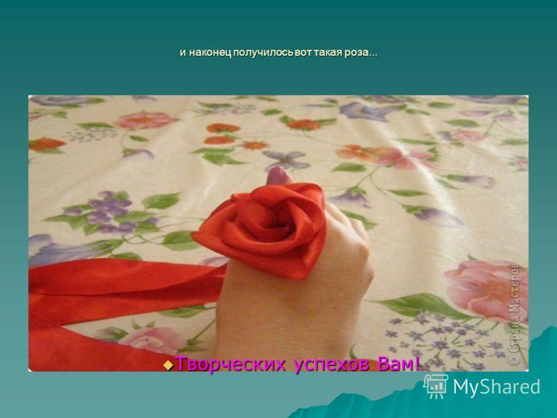и наконец получилось вот такая роза... Творческих успехов Вам! Творческих успехов Вам!
