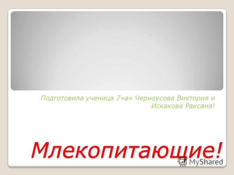 Млекопитающие! Подготовила ученица 7«а» Черноусова Виктория и Искакова Раксана!