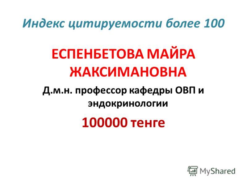 Индекс цитируемости более 100 ЕСПЕНБЕТОВА МАЙРА ЖАКСИМАНОВНА Д.м.н. профессор кафедры ОВП и эндокринологии 100000 тенге