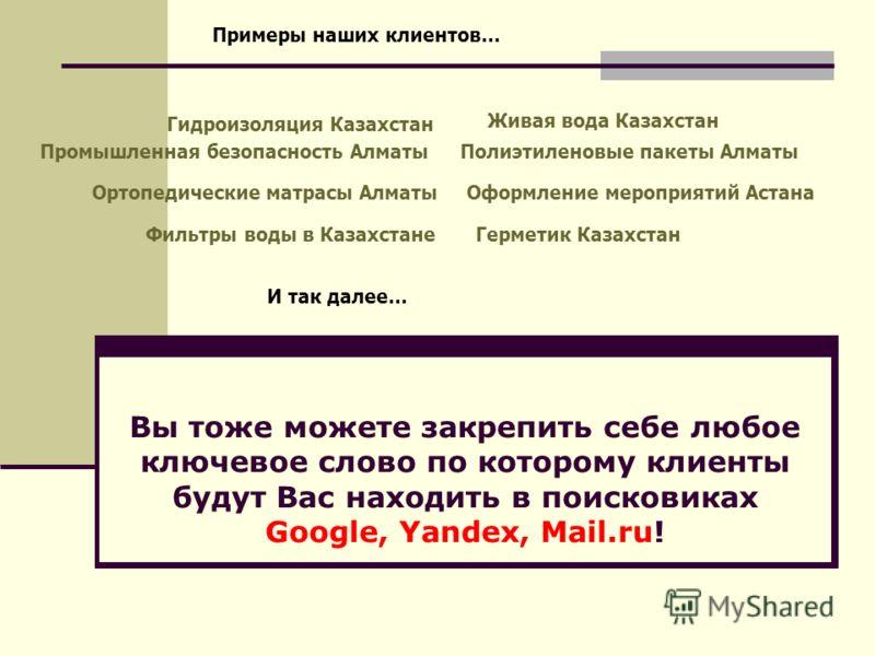 Вы тоже можете закрепить себе любое ключевое слово по которому клиенты будут Вас находить в поисковиках Google, Yandex, Mail.ru! Герметик КазахстанФильтры воды в Казахстане Гидроизоляция Казахстан Полиэтиленовые пакеты Алматы Живая вода Казахстан Орт