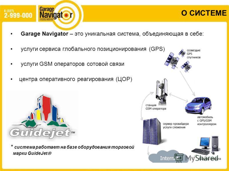 О СИСТЕМЕ Garage Navigator – это уникальная система, объединяющая в себе: услуги сервиса глобального позиционирования (GPS) услуги GSM операторов сотовой связи центра оперативного реагирования (ЦОР) * система работает на базе оборудования торговой ма