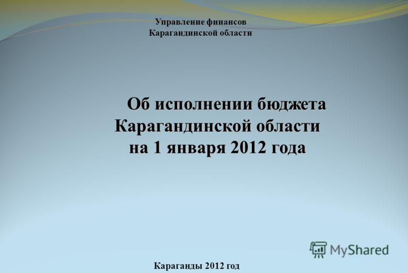Об исполнении бюджета Карагандинской области Об исполнении бюджета Карагандинской области на 1 января 2012 года Караганды 2012 год Управление финансов Карагандинской области